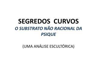 SEGREDOS  CURVOS O  SUBSTRATO  NÃO RACIONAL  DA PSIQUE (UMA ANÁLISE ESCULTÓRICA)