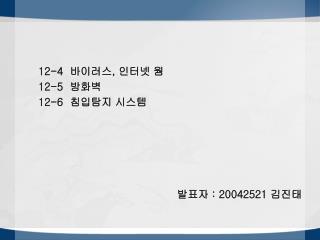 12-4   바이러스 ,  인터넷 웜 12-5   방화벽 12-6   침입탐지 시스템 발표자  : 20042521  김진태