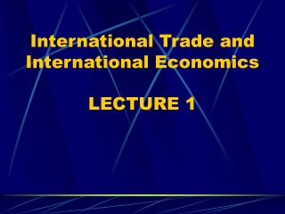 International Trade and International Economics LECTURE 1