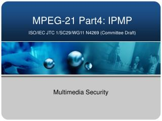 MPEG-21 Part4: IPMP ISO/IEC JTC 1/SC29/WG11 N4269 (Committee Draft)