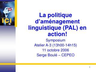 La politique d'aménagement linguistique (PAL) en action! Symposium Atelier A-3 (13h00-14h15)