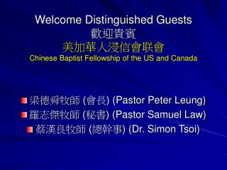 Welcome Distinguished Guests 歡迎貴賓 美加華人浸信會联會 Chinese Baptist Fellowship of the US and Canada