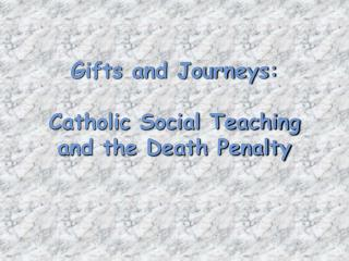 Gifts and Journeys: Catholic Social Teaching and the Death Penalty