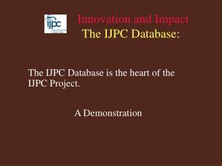Innovation and Impact The IJPC Database :
