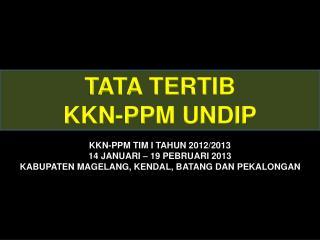 TATA  TERTIB KKN-PPM UNDIP KKN-PPM TIM I TAHUN 2012/2013 14 JANUARI – 19 PEBRUARI 2013