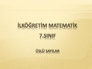 İLKÖĞR ETİM  MATEMATİK        7.SINIF  ÜSLÜ SAYILAR