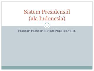 Sistem  Presidensiil ( ala Indonesia)