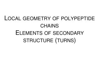 Local  geometry of  polypeptide chains Elements  of  secondary structure  ( turns )