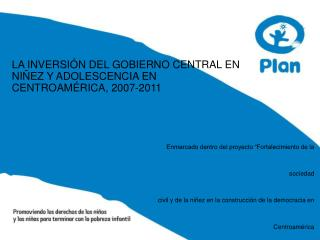 LA INVERSIÓN DEL GOBIERNO CENTRAL EN NIÑEZ Y ADOLESCENCIA EN CENTROAMÉRICA, 2007-2011