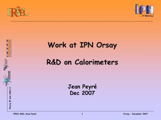 Work at IPN Orsay  R&D on Calorimeters  Jean Peyr� Dec 2007