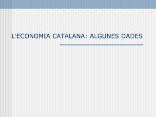 L'ECONOMIA CATALANA: ALGUNES DADES