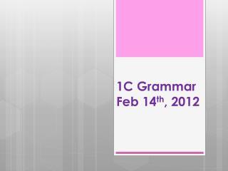 1C Grammar Feb 14 th , 2012