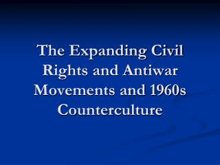 The Expanding Civil Rights and Antiwar Movements and 1960s Counterculture