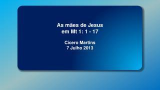 As mães de Jesus em Mt 1: 1 - 17 Cícero Martins 7 Julho 2013