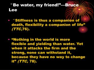 """ Be water, my friend!""—Bruce Lee"