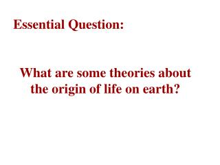 Essential Question:  What are some theories about the origin of life on earth?