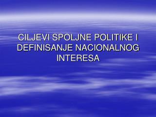 CILJEVI SPOLJNE POLITIKE I DEFINISANJE NACIONALNOG INTERESA