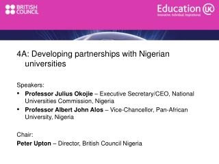 4A: Developing partnerships with Nigerian universities  Speakers: Professor Julius Okojie   Executive Secretary