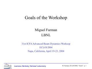 Goals of the Workshop Miguel Furman LBNL 31st ICFA Advanced Beam Dynamics Worksop ECLOUD04