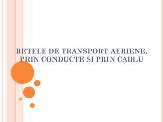 RETELE DE TRANSPORT  AERIENE, PRIN CONDUCTE SI PRIN CABLU