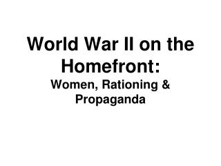 World War II on the Homefront:  Women, Rationing & Propaganda