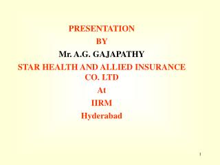 PRESENTATION  BY   Mr. A.G. GAJAPATHY STAR HEALTH AND ALLIED INSURANCE CO. LTD At IIRM Hyderabad