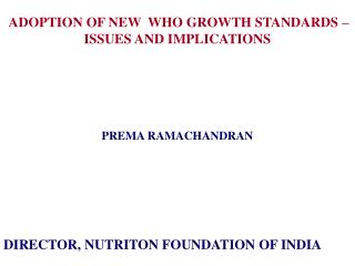 ADOPTION OF NEW  WHO GROWTH STANDARDS – ISSUES AND IMPLICATIONS  PREMA RAMACHANDRAN
