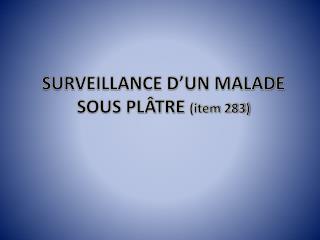 SURVEILLANCE D�UN MALADE SOUS PL�TRE  (item 283)