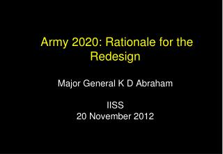 Army 2020: Rationale for the Redesign Major General K D Abraham IISS  20 November 2012