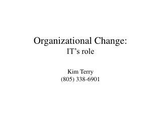 Organizational Change: IT's role Kim Terry (805) 338-6901