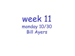 week 11 monday 10/30 Bill Ayers