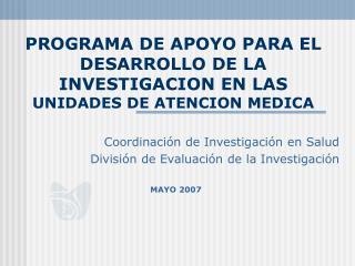 PROGRAMA DE APOYO PARA EL DESARROLLO DE LA INVESTIGACION EN LAS  UNIDADES DE ATENCION MEDICA