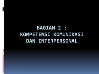 Bagian  2 :  KOMPETENSI KOMUNIKASI  DAN INTERPERSONAL