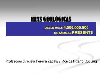 ERAS GEOLÓGICAS DESDE HACE  4.500.000.000      DE AÑOS AL  PRESENTE