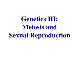 Genetics III: Meiosis and Sexual Reproduction