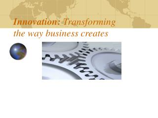 Innovation:  Transforming the way business creates
