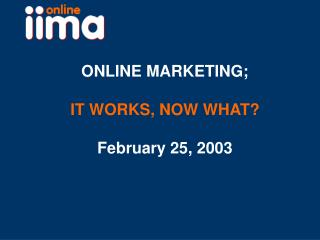 ONLINE MARKETING; IT WORKS, NOW WHAT? February 25, 2003