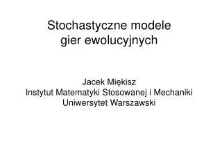 Stochastyczne modele  gier ewolucyjnych   Jacek Miekisz Instytut Matematyki Stosowanej i Mechaniki  Uniwersytet Warszaws