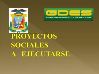 PROYECTOS  SOCIALES A   EJECUTARSE