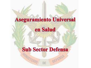 Aseguramiento Universal  en Salud Sub Sector Defensa