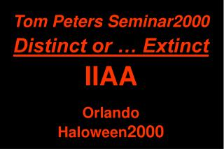 Tom Peters Seminar2000 Distinct or … Extinct IIAA Orlando Haloween 2000