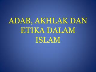 ADAB, AKHLAK DAN ETIKA DALAM ISLAM
