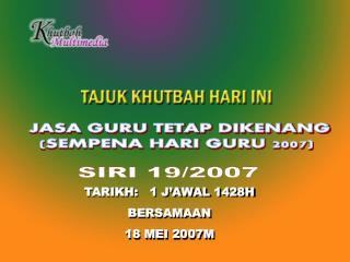 TARIKH:   1 J'AWAL 1428H BERSAMAAN  18 MEI 2007M