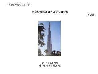 <HK  전문가 양성 프로그램 > 이슬람경제의 발전과 이슬람금융 홍성민 2012 년  1 월  31 일 명지대 중동문제연구소