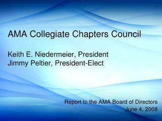 AMA Collegiate Chapters Council Keith E. Niedermeier, President Jimmy Peltier, President-Elect