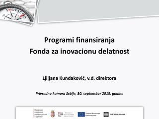 Programi finansiranja  Fonda  za inovacionu delatnost Ljiljana  Kundakovi ć, v.d. direktora