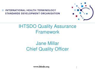 IHTSDO Quality Assurance Framework  Jane Millar Chief Quality Officer