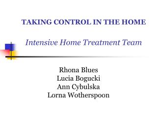 TAKING CONTROL IN THE HOME Intensive Home Treatment Team