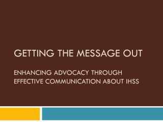 GETTING THE MESSAGE OUT ENHANCING ADVOCACY THROUGH EFFECTIVE COMMUNICATION ABOUT IHSS