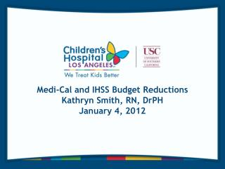 Medi-Cal and IHSS Budget Reductions Kathryn Smith, RN, DrPH January 4, 2012